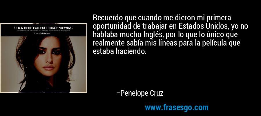 Recuerdo que cuando me dieron mi primera oportunidad de trabajar en Estados Unidos, yo no hablaba mucho Inglés, por lo que lo único que realmente sabía mis líneas para la película que estaba haciendo. – Penelope Cruz