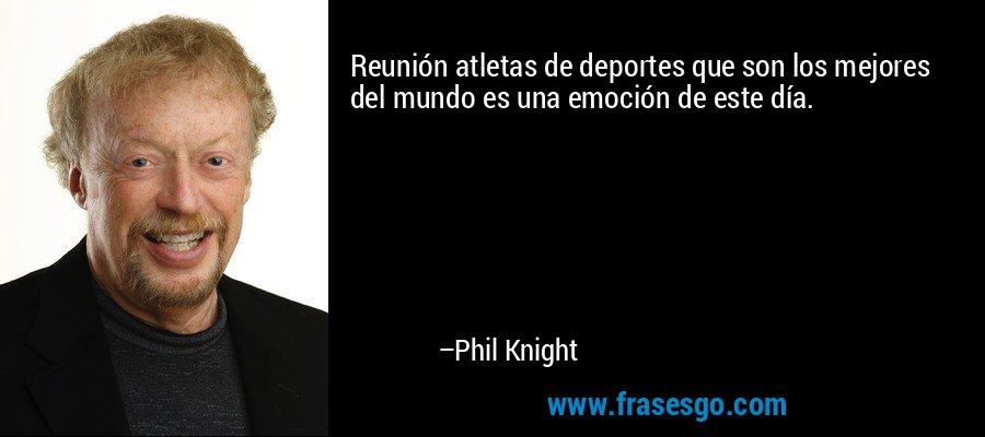 Reunión atletas de deportes que son los mejores del mundo es una emoción de este día. – Phil Knight