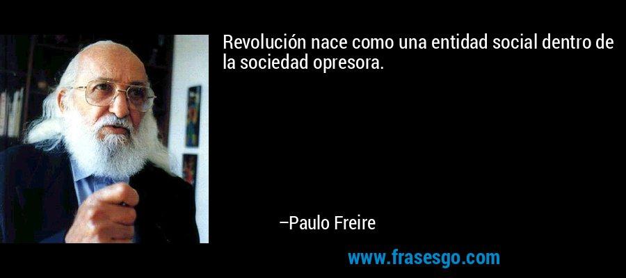 Revolución nace como una entidad social dentro de la sociedad opresora. – Paulo Freire