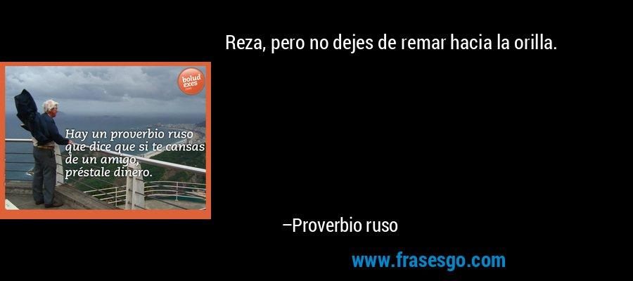 Reza, pero no dejes de remar hacia la orilla. – Proverbio ruso