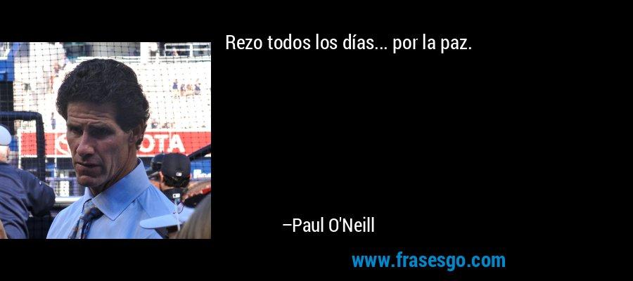 Rezo todos los días... por la paz. – Paul O'Neill