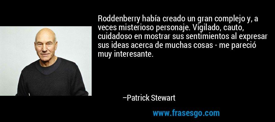 Roddenberry había creado un gran complejo y, a veces misterioso personaje. Vigilado, cauto, cuidadoso en mostrar sus sentimientos al expresar sus ideas acerca de muchas cosas - me pareció muy interesante. – Patrick Stewart