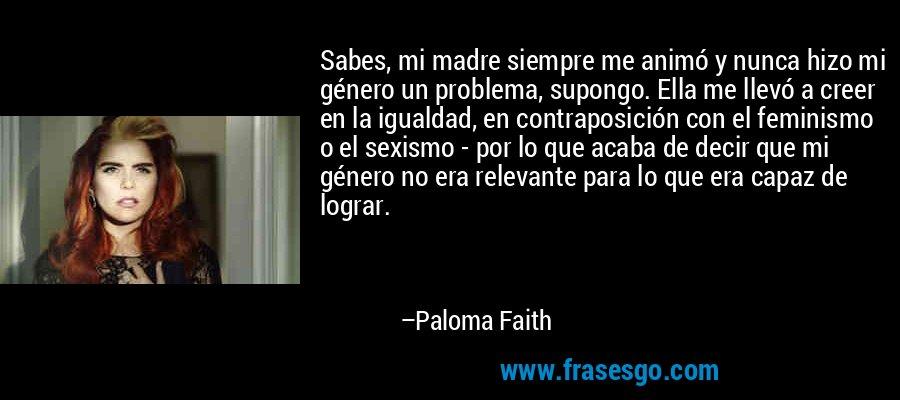 Sabes, mi madre siempre me animó y nunca hizo mi género un problema, supongo. Ella me llevó a creer en la igualdad, en contraposición con el feminismo o el sexismo - por lo que acaba de decir que mi género no era relevante para lo que era capaz de lograr. – Paloma Faith