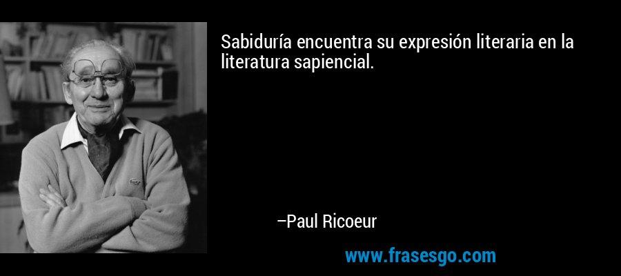 Sabiduría encuentra su expresión literaria en la literatura sapiencial. – Paul Ricoeur
