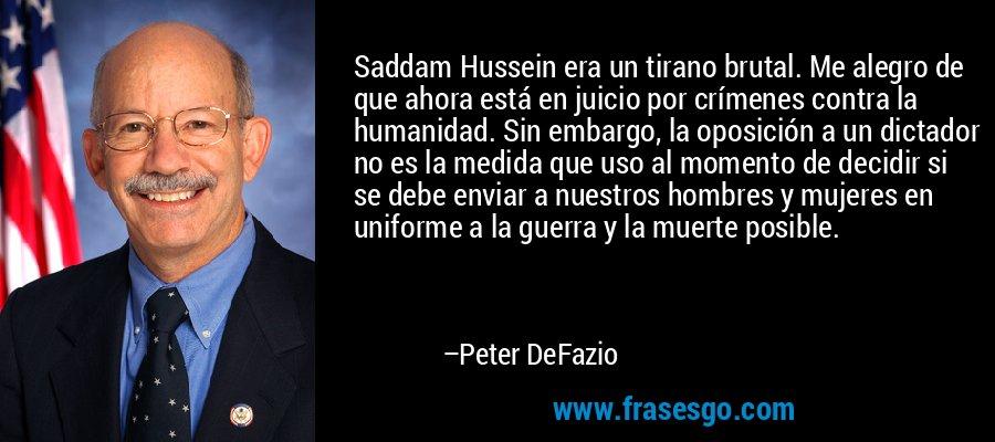 Saddam Hussein era un tirano brutal. Me alegro de que ahora está en juicio por crímenes contra la humanidad. Sin embargo, la oposición a un dictador no es la medida que uso al momento de decidir si se debe enviar a nuestros hombres y mujeres en uniforme a la guerra y la muerte posible. – Peter DeFazio