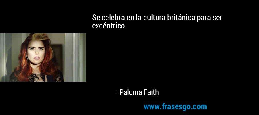 Se celebra en la cultura británica para ser excéntrico. – Paloma Faith