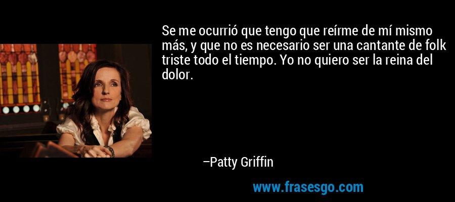 Se me ocurrió que tengo que reírme de mí mismo más, y que no es necesario ser una cantante de folk triste todo el tiempo. Yo no quiero ser la reina del dolor. – Patty Griffin