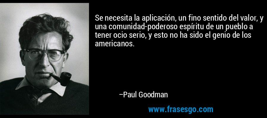 Se necesita la aplicación, un fino sentido del valor, y una comunidad-poderoso espíritu de un pueblo a tener ocio serio, y esto no ha sido el genio de los americanos. – Paul Goodman