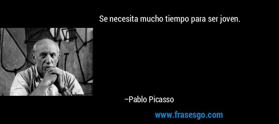 Se necesita mucho tiempo para ser joven. – Pablo Picasso