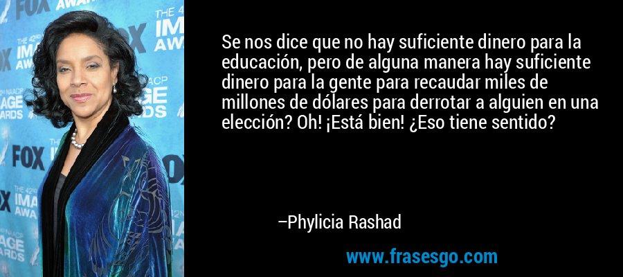 Se nos dice que no hay suficiente dinero para la educación, pero de alguna manera hay suficiente dinero para la gente para recaudar miles de millones de dólares para derrotar a alguien en una elección? Oh! ¡Está bien! ¿Eso tiene sentido? – Phylicia Rashad