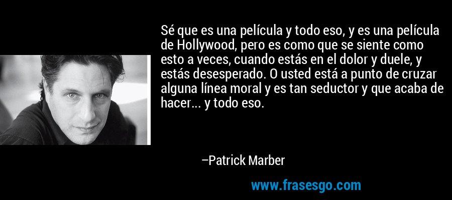 Sé que es una película y todo eso, y es una película de Hollywood, pero es como que se siente como esto a veces, cuando estás en el dolor y duele, y estás desesperado. O usted está a punto de cruzar alguna línea moral y es tan seductor y que acaba de hacer... y todo eso. – Patrick Marber