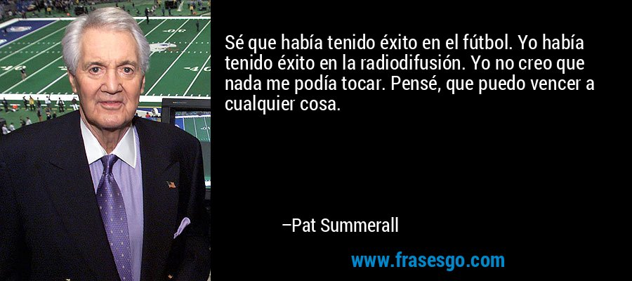 Sé que había tenido éxito en el fútbol. Yo había tenido éxito en la radiodifusión. Yo no creo que nada me podía tocar. Pensé, que puedo vencer a cualquier cosa. – Pat Summerall
