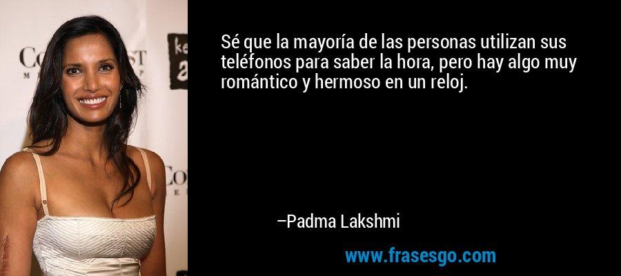 Sé que la mayoría de las personas utilizan sus teléfonos para saber la hora, pero hay algo muy romántico y hermoso en un reloj. – Padma Lakshmi