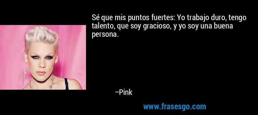 Sé que mis puntos fuertes: Yo trabajo duro, tengo talento, que soy gracioso, y yo soy una buena persona. – Pink