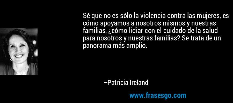 Sé que no es sólo la violencia contra las mujeres, es cómo apoyamos a nosotros mismos y nuestras familias, ¿cómo lidiar con el cuidado de la salud para nosotros y nuestras familias? Se trata de un panorama más amplio. – Patricia Ireland