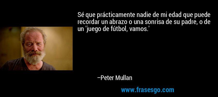 Sé que prácticamente nadie de mi edad que puede recordar un abrazo o una sonrisa de su padre, o de un 'juego de fútbol, vamos.' – Peter Mullan