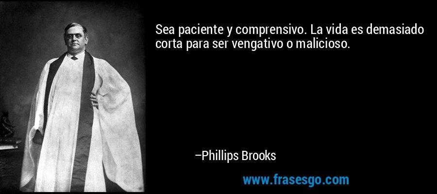 Sea paciente y comprensivo. La vida es demasiado corta para ser vengativo o malicioso. – Phillips Brooks