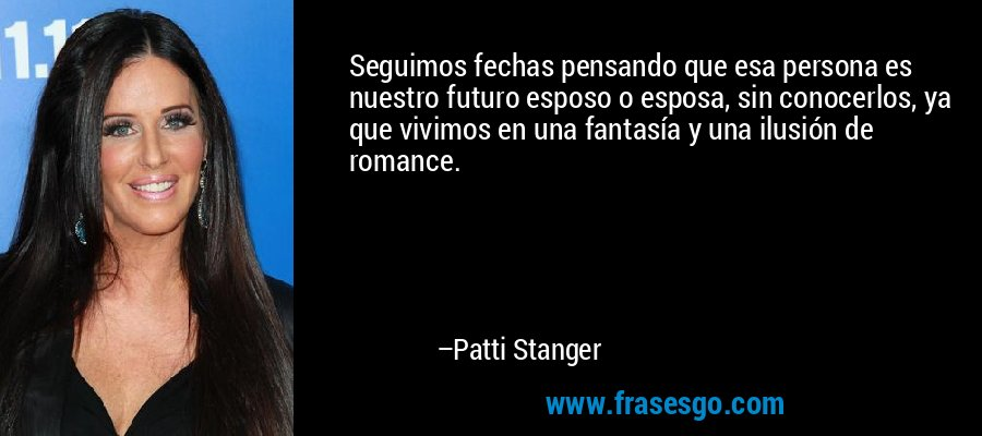 Seguimos fechas pensando que esa persona es nuestro futuro esposo o esposa, sin conocerlos, ya que vivimos en una fantasía y una ilusión de romance. – Patti Stanger