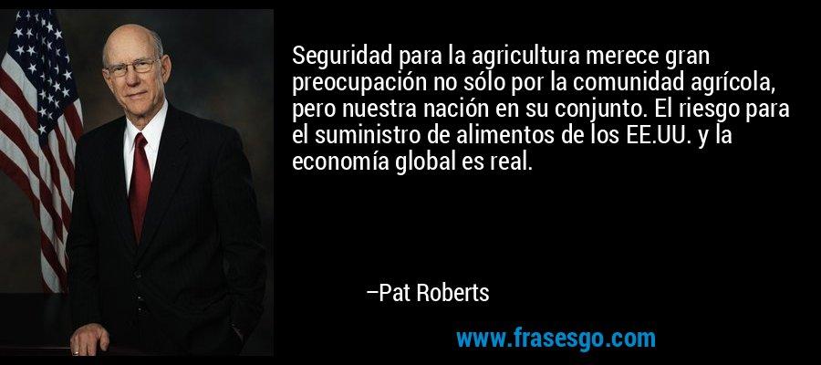 Seguridad para la agricultura merece gran preocupación no sólo por la comunidad agrícola, pero nuestra nación en su conjunto. El riesgo para el suministro de alimentos de los EE.UU. y la economía global es real. – Pat Roberts