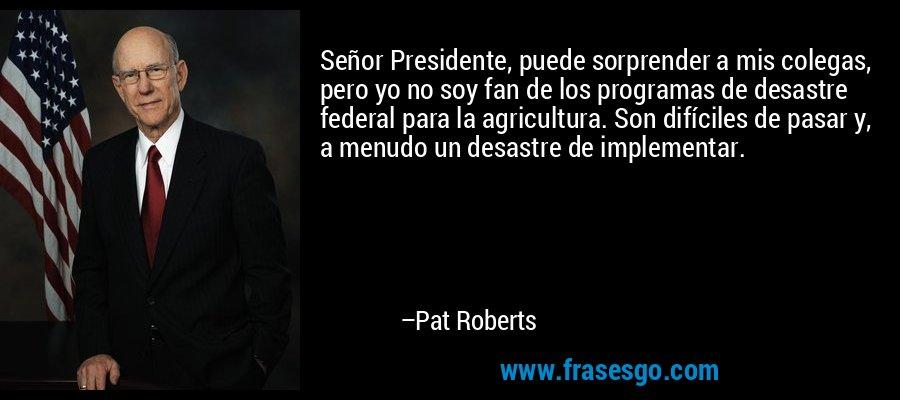 Señor Presidente, puede sorprender a mis colegas, pero yo no soy fan de los programas de desastre federal para la agricultura. Son difíciles de pasar y, a menudo un desastre de implementar. – Pat Roberts