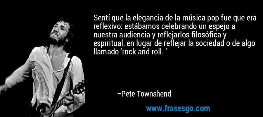 Sentí que la elegancia de la música pop fue que era reflexivo: estábamos celebrando un espejo a nuestra audiencia y reflejarlos filosófica y espiritual, en lugar de reflejar la sociedad o de algo llamado 'rock and roll. ' – Pete Townshend