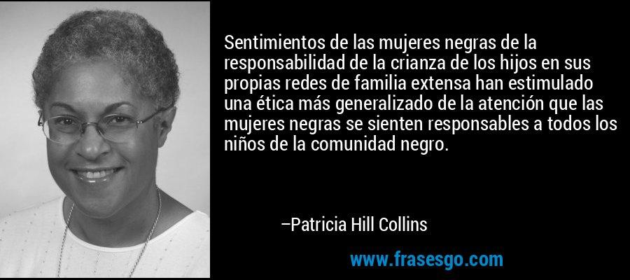 Sentimientos de las mujeres negras de la responsabilidad de la crianza de los hijos en sus propias redes de familia extensa han estimulado una ética más generalizado de la atención que las mujeres negras se sienten responsables a todos los niños de la comunidad negro. – Patricia Hill Collins