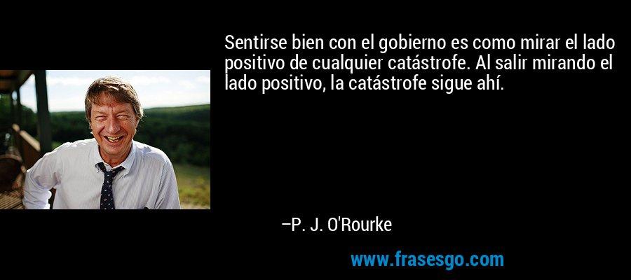 Sentirse bien con el gobierno es como mirar el lado positivo de cualquier catástrofe. Al salir mirando el lado positivo, la catástrofe sigue ahí. – P. J. O'Rourke