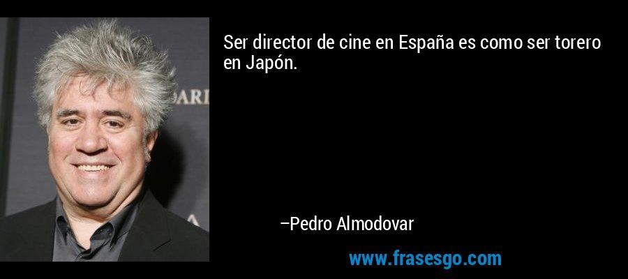 Ser director de cine en España es como ser torero en Japón. – Pedro Almodovar