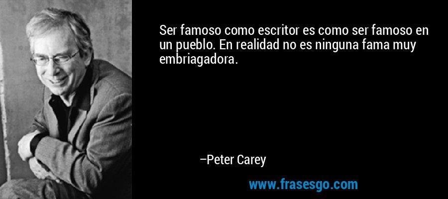 Ser famoso como escritor es como ser famoso en un pueblo. En realidad no es ninguna fama muy embriagadora. – Peter Carey