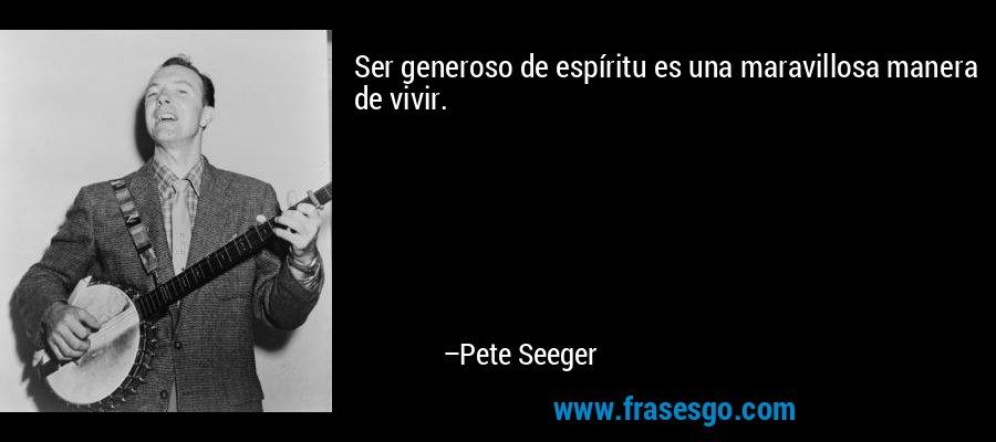 Ser generoso de espíritu es una maravillosa manera de vivir. – Pete Seeger