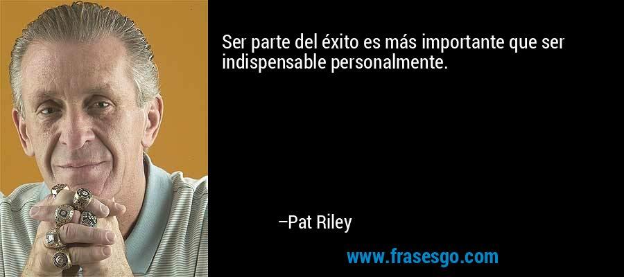 Ser parte del éxito es más importante que ser indispensable personalmente. – Pat Riley
