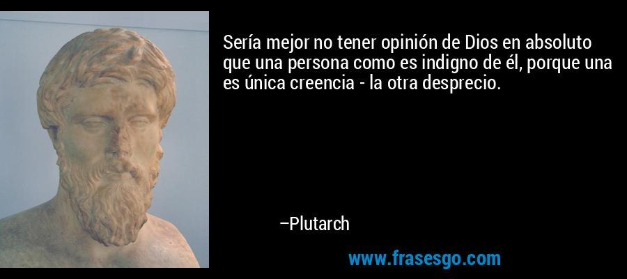 Sería mejor no tener opinión de Dios en absoluto que una persona como es indigno de él, porque una es única creencia - la otra desprecio. – Plutarch