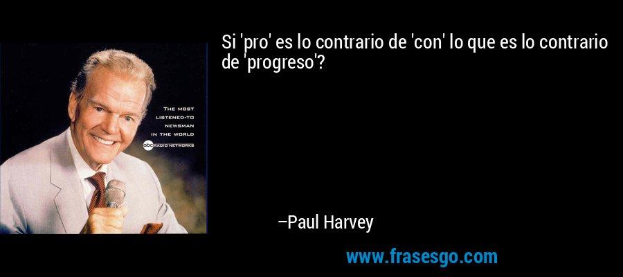 Si 'pro' es lo contrario de 'con' lo que es lo contrario de 'progreso'? – Paul Harvey