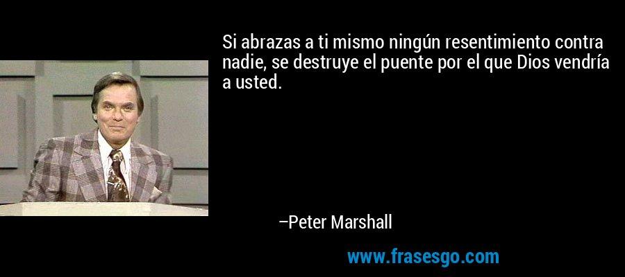 Si abrazas a ti mismo ningún resentimiento contra nadie, se destruye el puente por el que Dios vendría a usted. – Peter Marshall