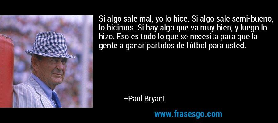 Si algo sale mal, yo lo hice. Si algo sale semi-bueno, lo hicimos. Si hay algo que va muy bien, y luego lo hizo. Eso es todo lo que se necesita para que la gente a ganar partidos de fútbol para usted. – Paul Bryant
