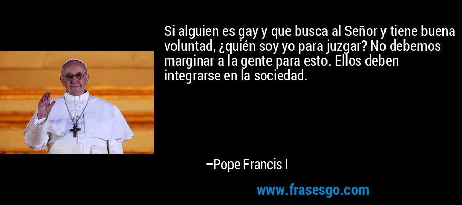 Si alguien es gay y que busca al Señor y tiene buena voluntad, ¿quién soy yo para juzgar? No debemos marginar a la gente para esto. Ellos deben integrarse en la sociedad. – Pope Francis I