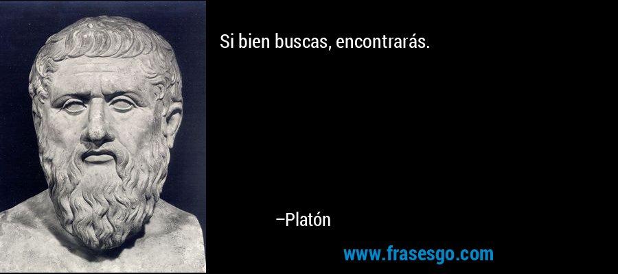 Si bien buscas, encontrarás. – Platón