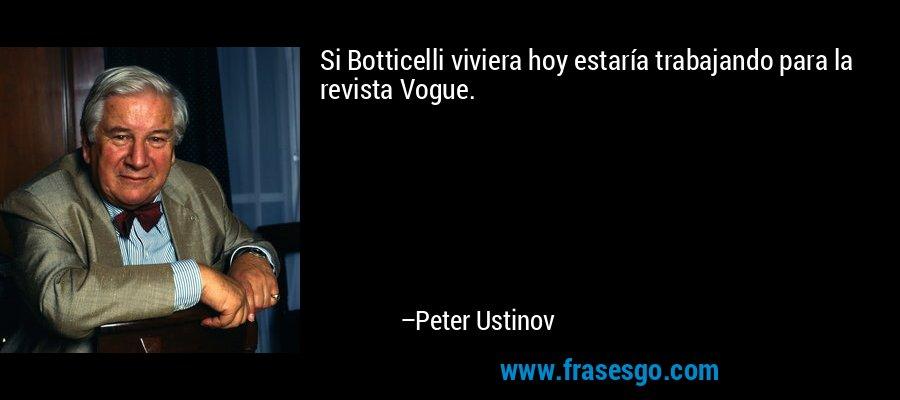 Si Botticelli viviera hoy estaría trabajando para la revista Vogue. – Peter Ustinov