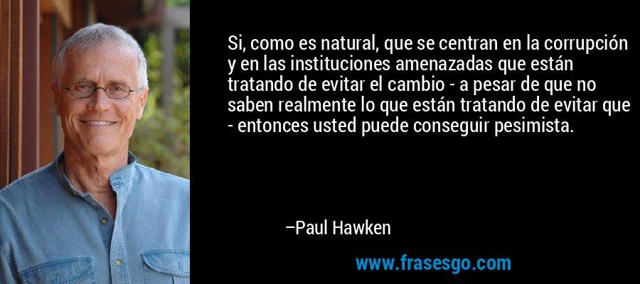 Si, como es natural, que se centran en la corrupción y en las instituciones amenazadas que están tratando de evitar el cambio - a pesar de que no saben realmente lo que están tratando de evitar que - entonces usted puede conseguir pesimista. – Paul Hawken