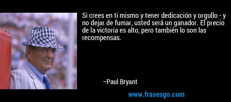Si crees en ti mismo y tener dedicación y orgullo - y no dejar de fumar, usted será un ganador. El precio de la victoria es alto, pero también lo son las recompensas. – Paul Bryant