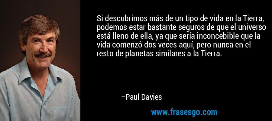 Si descubrimos más de un tipo de vida en la Tierra, podemos estar bastante seguros de que el universo está lleno de ella, ya que sería inconcebible que la vida comenzó dos veces aquí, pero nunca en el resto de planetas similares a la Tierra. – Paul Davies