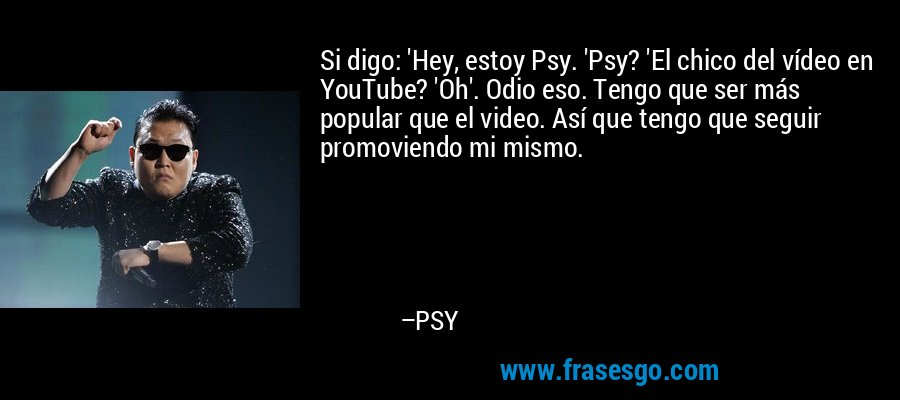 Si digo: 'Hey, estoy Psy. 'Psy? 'El chico del vídeo en YouTube? 'Oh'. Odio eso. Tengo que ser más popular que el video. Así que tengo que seguir promoviendo mi mismo. – PSY