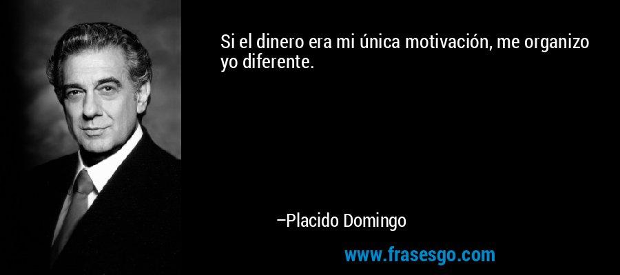 Si el dinero era mi única motivación, me organizo yo diferente. – Placido Domingo