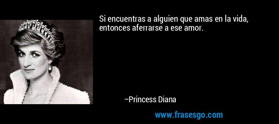 Si encuentras a alguien que amas en la vida, entonces aferrarse a ese amor. – Princess Diana