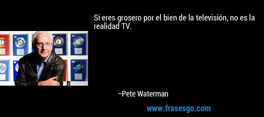 Si eres grosero por el bien de la televisión, no es la realidad TV. – Pete Waterman
