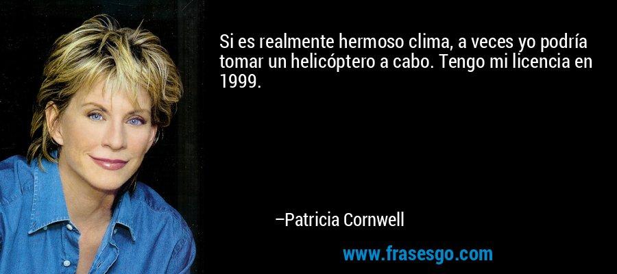 Si es realmente hermoso clima, a veces yo podría tomar un helicóptero a cabo. Tengo mi licencia en 1999. – Patricia Cornwell