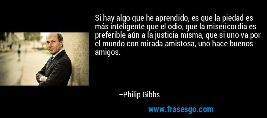 Si hay algo que he aprendido, es que la piedad es más inteligente que el odio, que la misericordia es preferible aún a la justicia misma, que si uno va por el mundo con mirada amistosa, uno hace buenos amigos. – Philip Gibbs