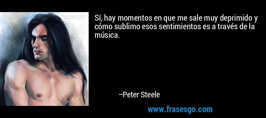 Sí, hay momentos en que me sale muy deprimido y cómo sublimo esos sentimientos es a través de la música. – Peter Steele