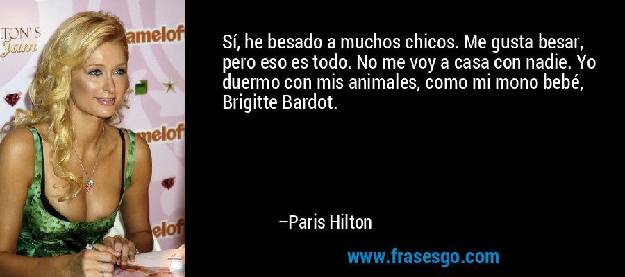 Sí, he besado a muchos chicos. Me gusta besar, pero eso es todo. No me voy a casa con nadie. Yo duermo con mis animales, como mi mono bebé, Brigitte Bardot. – Paris Hilton