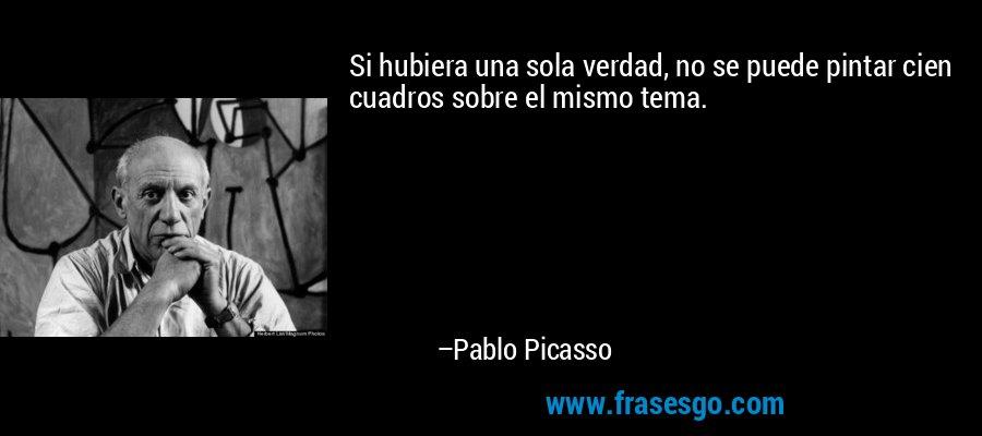 Si hubiera una sola verdad, no se puede pintar cien cuadros sobre el mismo tema. – Pablo Picasso